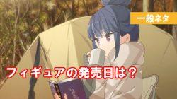 ゆるキャン△ 志摩りんのフィギュア 発売日はいつ?